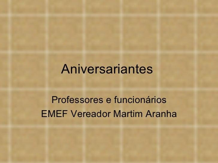 Aniversariantes  Professores e funcionários EMEF Vereador Martim Aranha