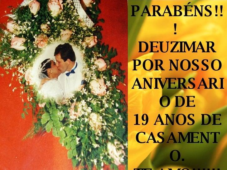 PARABÉNS!!!  DEUZIMAR POR NOSSO ANIVERSARIO DE 19 ANOS DE CASAMENTO. TE AMO!!!!!!