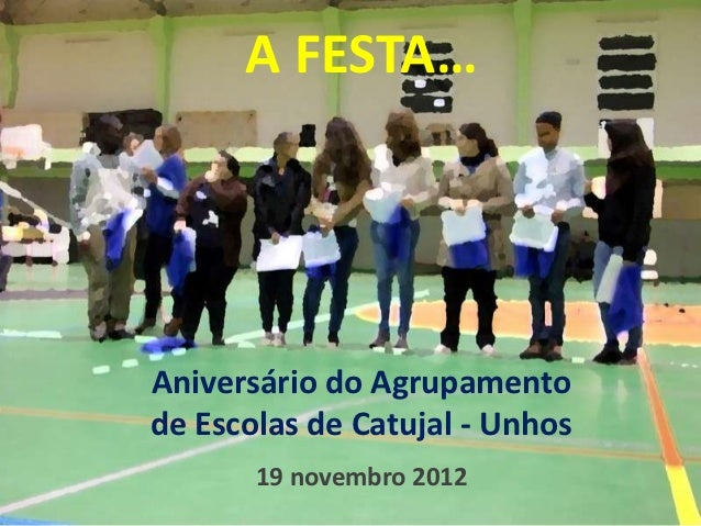 A FESTA…Aniversário do Agrupamentode Escolas de Catujal - Unhos       19 novembro 2012