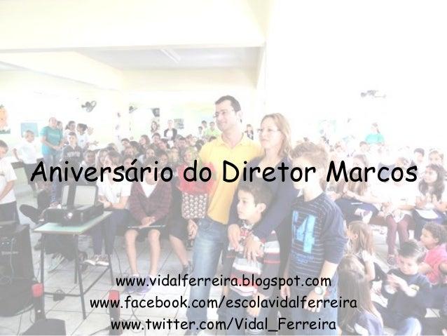 Aniversário do Diretor Marcos  www.vidalferreira.blogspot.com www.facebook.com/escolavidalferreira www.twitter.com/Vidal_F...