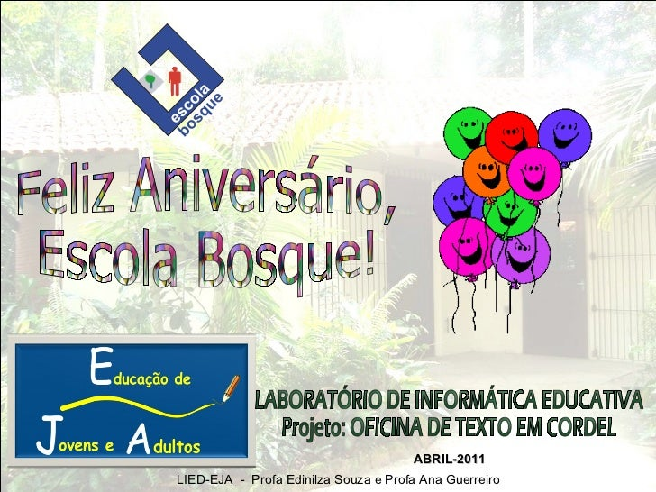 Feliz Aniversário, Escola Bosque! LABORATÓRIO DE INFORMÁTICA EDUCATIVA Projeto: OFICINA DE TEXTO EM CORDEL ABRIL-2011 LIED...
