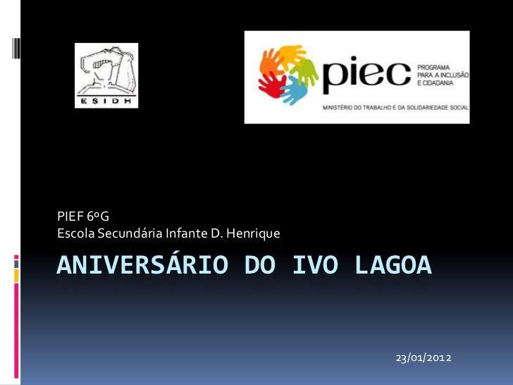 PIEF 6ºGEscola Secundária Infante D. HenriqueANIVERSÁRIO DO IVO LAGOA                                        23/01/2012
