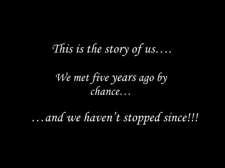 This is the story of us…. We met five  years  ago by chance… … and we haven't stopped since!!!