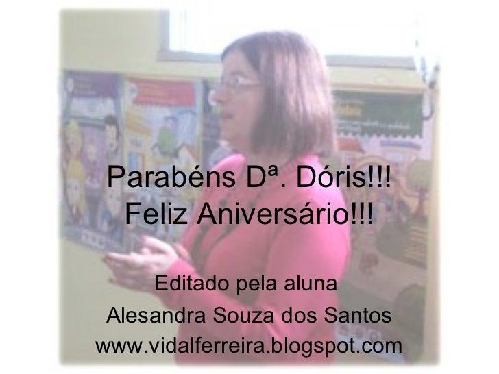 Parabéns Dª. Dóris!!!  Feliz Aniversário!!!     Editado pela aluna Alesandra Souza dos Santoswww.vidalferreira.blogspot.com