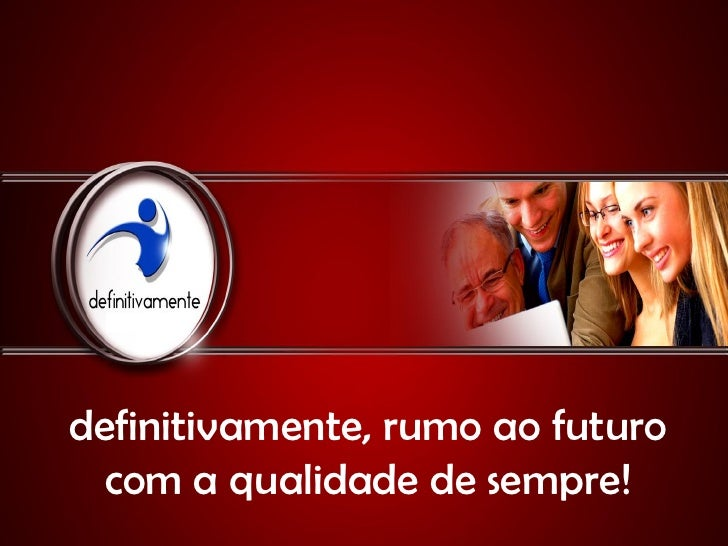 definitivamente, rumo ao futuro  com a qualidade de sempre!
