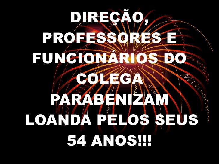 DIREÇÃO, PROFESSORES E FUNCIONÁRIOS DO COLEGA PARABENIZAM  LOANDA PELOS SEUS 54 ANOS!!!