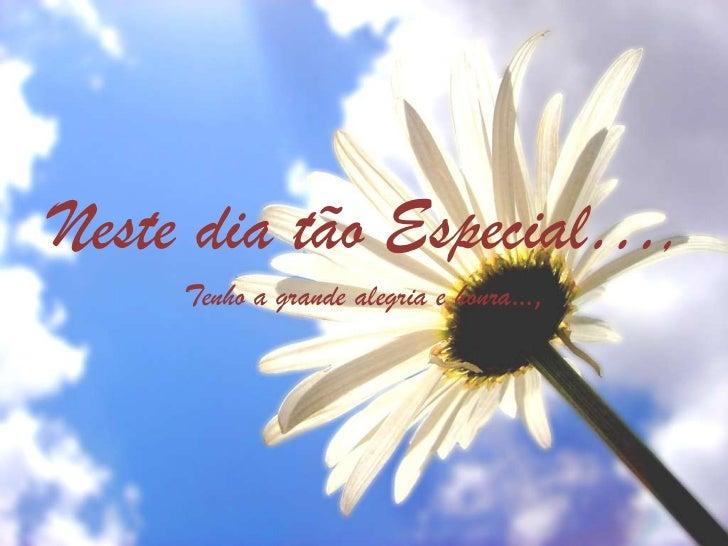 Neste dia tão Especial…,     Tenho a grande alegria e honra…,