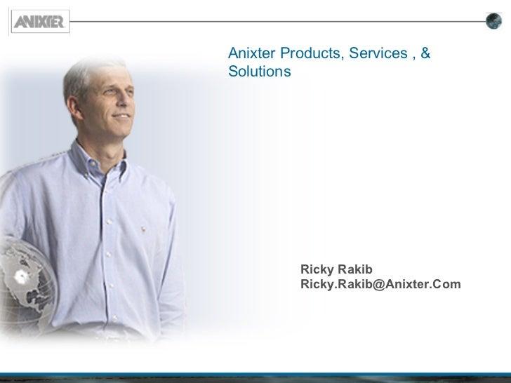 Anixter Products, Services , &Solutions          Ricky Rakib          Ricky.Rakib@Anixter.Com