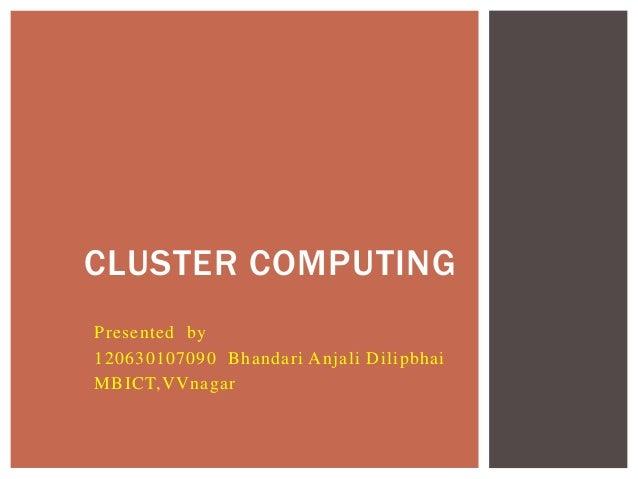 Presented by 120630107090 Bhandari Anjali Dilipbhai MBICT,VVnagar CLUSTER COMPUTING