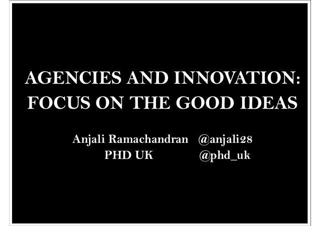AGENCIES AND INNOVATION:FOCUS ON THE GOOD IDEAS    Anjali Ramachandran @anjali28          PHD UK        @phd_uk