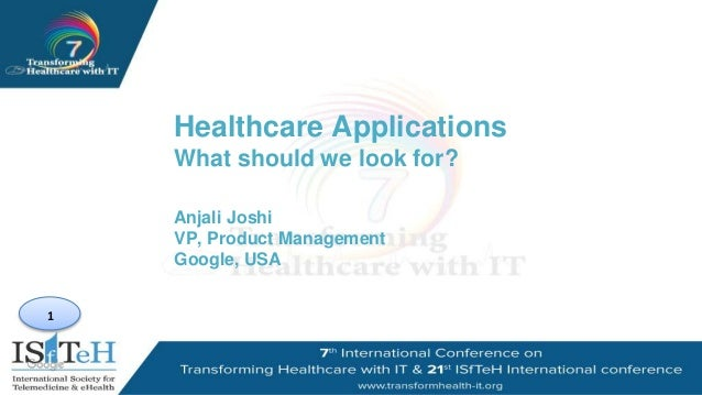 1 Healthcare Applications What should we look for? Anjali Joshi VP, Product Management Google, USA