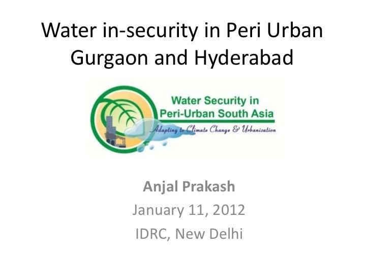 Water in-security in Peri Urban  Gurgaon and Hyderabad            Anjal Prakash          January 11, 2012          IDRC, N...