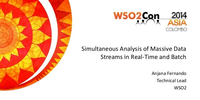 Simultaneous Analysis of Massive Data Streams in Real-Time and Batch Anjana Fernando Technical Lead WSO2