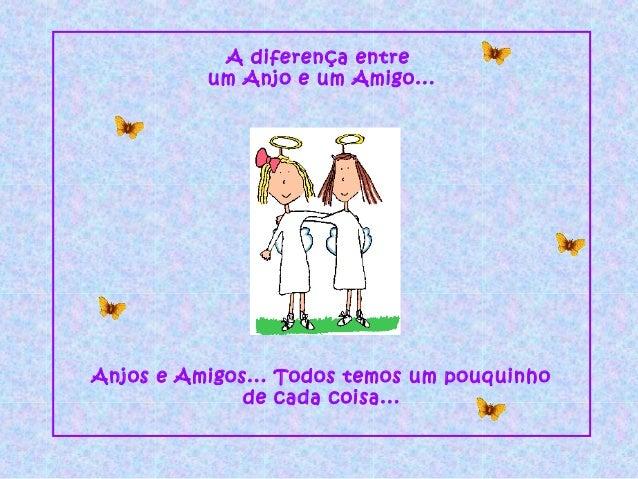 A diferença entreum Anjo e um Amigo...Anjos e Amigos... Todos temos um pouquinhode cada coisa...