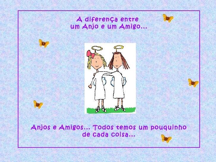A diferença entre  um Anjo e um Amigo... Anjos e Amigos... Todos temos um pouquinho de cada coisa...