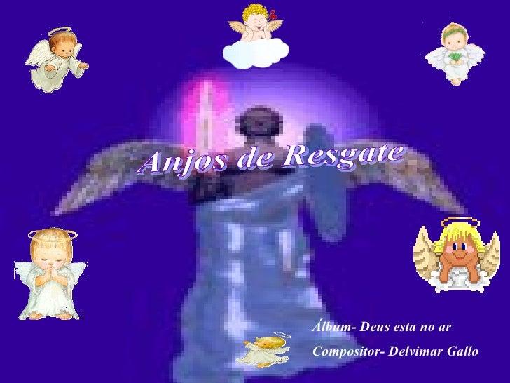 Anjos de Resgate Álbum- Deus esta no ar Compositor- Delvimar Gallo
