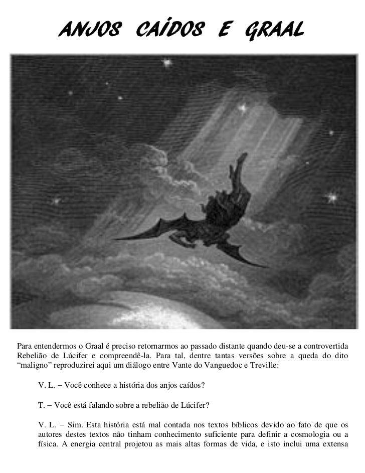 ANJOS CAÍDOS E GRAALPara entendermos o Graal é preciso retornarmos ao passado distante quando deu-se a controvertidaRebeli...