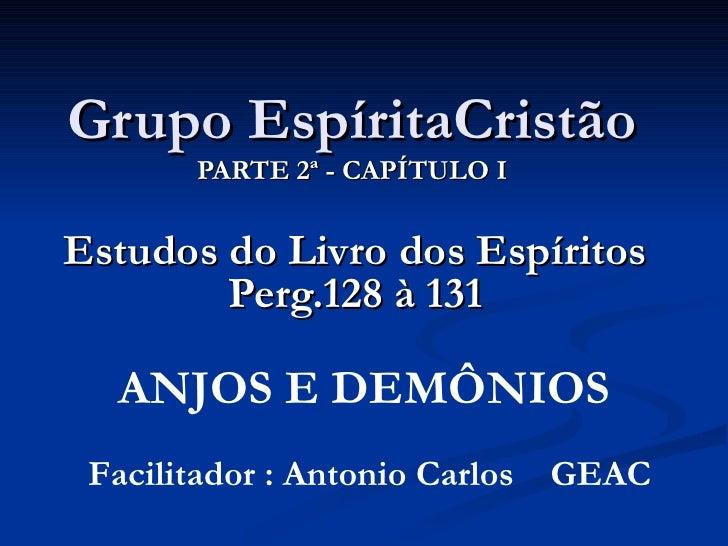 Grupo EspíritaCristão PARTE 2ª - CAPÍTULO I Estudos do Livro dos Espíritos Perg.128 à 131 Facilitador : Antonio Carlos  GE...