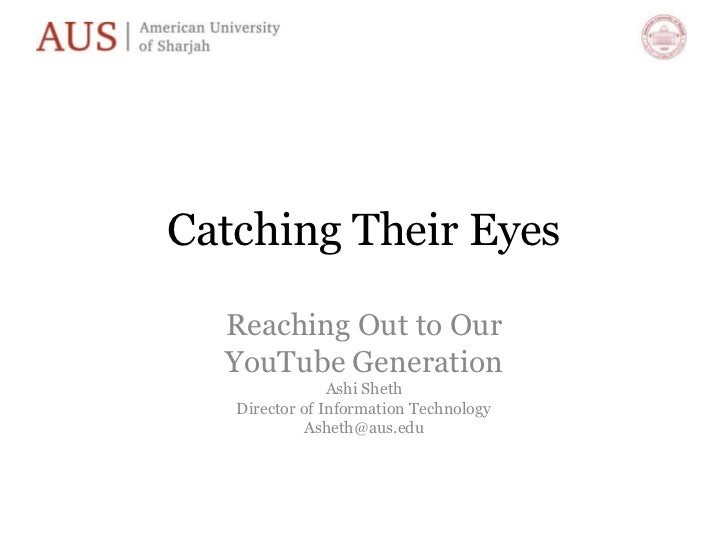 Catching Their Eyes<br />Reaching Out to Our <br />YouTube Generation<br />Ashi Sheth<br />Director of Information Technol...