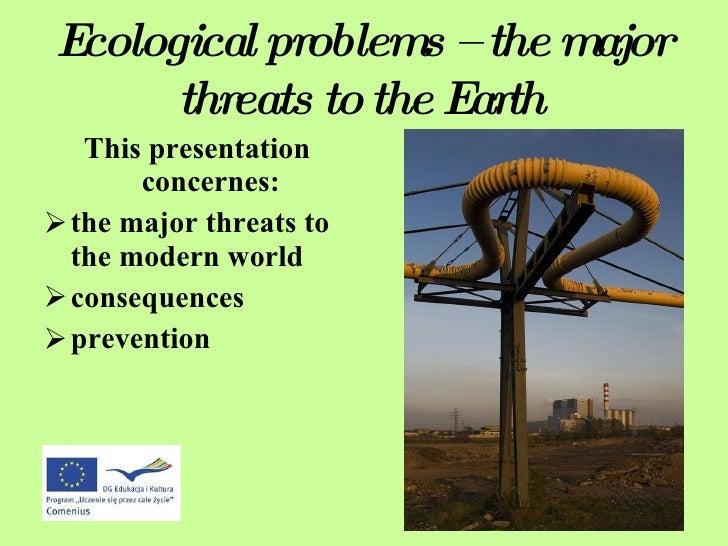 Ecological problems – the major threats to the Earth <ul><li>This presentation concernes: </li></ul><ul><li>the major thre...