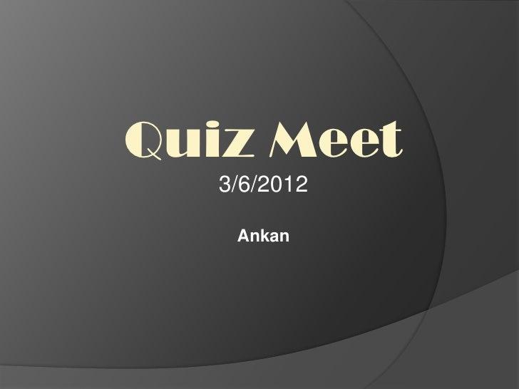 Quiz Meet   3/6/2012    Ankan