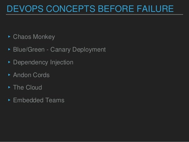 DEVOPS CONCEPTS BEFORE FAILURE ▸Chaos Monkey ▸Blue/Green - Canary Deployment ▸Dependency Injection ▸Andon Cords ▸The Cloud...