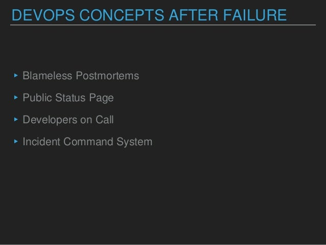 DEVOPS CONCEPTS AFTER FAILURE ▸Blameless Postmortems ▸Public Status Page ▸Developers on Call ▸Incident Command System