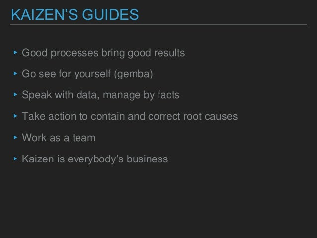 KAIZEN'S GUIDES ▸Good processes bring good results ▸Go see for yourself (gemba) ▸Speak with data, manage by facts ▸Take ac...