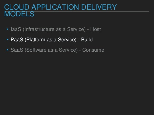 CLOUD APPLICATION DELIVERY MODELS ▸IaaS (Infrastructure as a Service) - Host ▸PaaS (Platform as a Service) - Build ▸SaaS (...