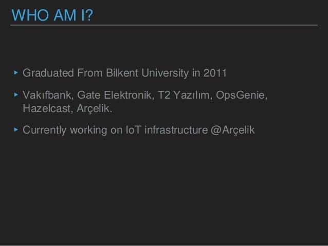WHO AM I? ▸Graduated From Bilkent University in 2011 ▸Vakıfbank, Gate Elektronik, T2 Yazılım, OpsGenie, Hazelcast, Arçelik...