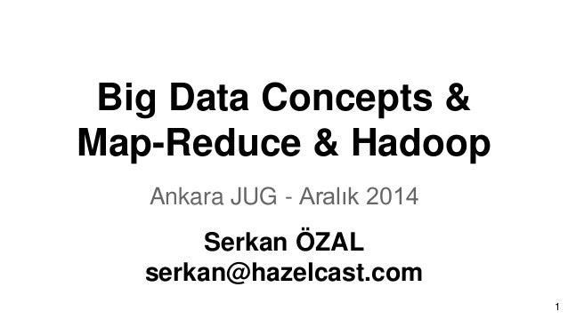 Big Data Concepts & Map-Reduce & Hadoop Ankara JUG - Aralık 2014 Serkan ÖZAL serkan@hazelcast.com 1