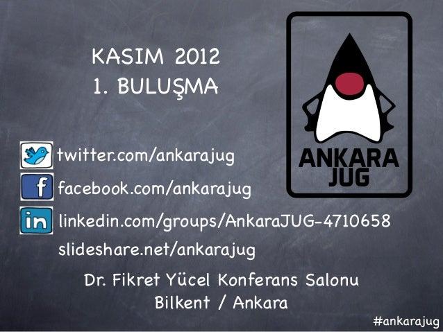 KASIM 2012    1. BULUŞMAtwitter.com/ankarajugfacebook.com/ankarajuglinkedin.com/groups/AnkaraJUG-4710658slideshare.net/ank...