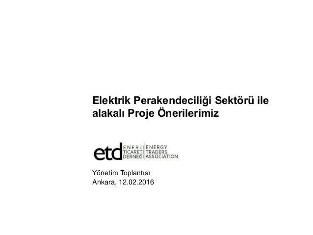 Elektrik Perakendeciliği Sektörü ile alakalı Proje Önerilerimiz Yönetim Toplantısı Ankara, 12.02.2016