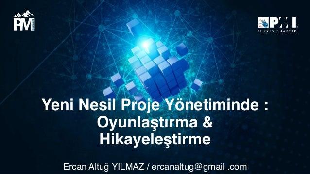 Yeni Nesil Proje Yönetiminde : Oyunlaştırma & Hikayeleştirme Ercan Altuğ YILMAZ / ercanaltug@gmail .com