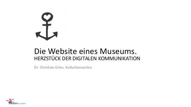 Die Website eines Museums. HERZSTÜCK DER DIGITALEN KOMMUNIKATION Dr. Christian Gries, Kulturkonsorten