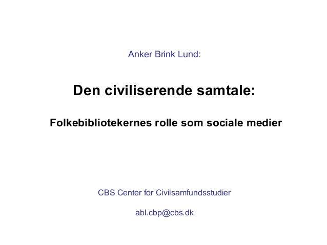 Anker Brink Lund: Den civiliserende samtale: Folkebibliotekernes rolle som sociale medier CBS Center for Civilsamfundsstud...