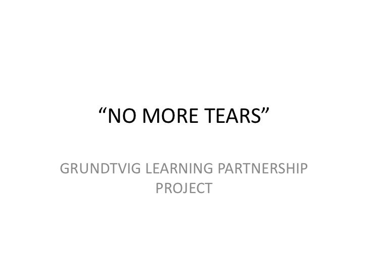 """NO MORE TEARS""GRUNDTVIG LEARNING PARTNERSHIP           PROJECT"