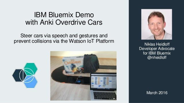 IBM Bluemix Demo with Anki Overdrive Cars Steer cars via speech and gestures and prevent collisions via the Watson IoT Pla...