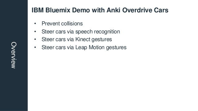 IBM Bluemix Demo with Anki Overdrive CarsOverview • Prevent collisions • Steer cars via speech recognition • Steer cars vi...