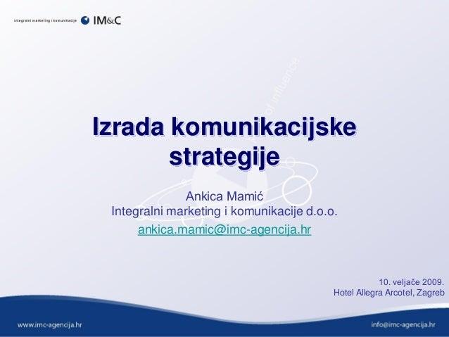 Izrada komunikacijske strategije Ankica Mamić Integralni marketing i komunikacije d.o.o. ankica.mamic@imc-agencija.hr 10. ...
