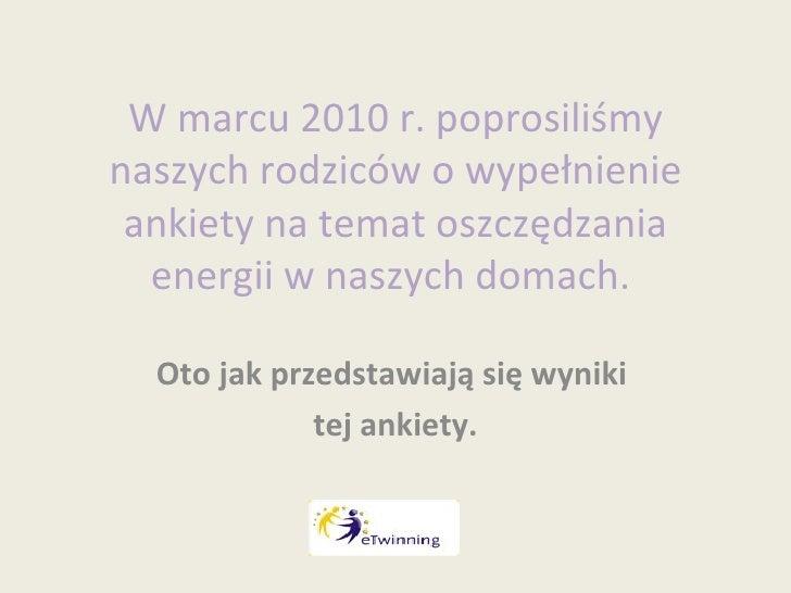 W marcu 2010 r. poprosiliśmy naszych rodziców o wypełnienie ankiety na temat oszczędzania energii w naszych domach.  Oto j...