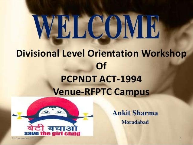 Divisional Level Orientation Workshop Of PCPNDT ACT-1994 Venue-RFPTC Campus Ankit Sharma Moradabad 11 December 2013  1
