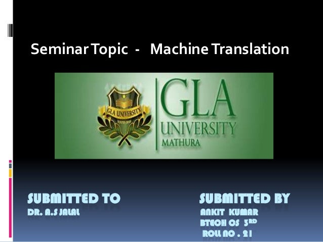 Seminar Topic - Machine Translation  SUBMITTED TO  SUBMITTED BY  DR. A.S JALAL  ANKIT KUMAR BTECH CS 3RD ROLL NO . 21