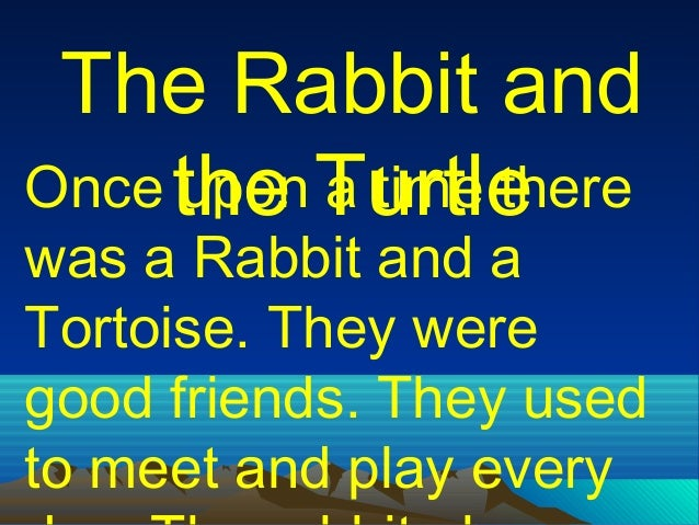 The Rabbit and Once the Turtle upon a time there  was a Rabbit and a Tortoise. They were good friends. They used to meet a...