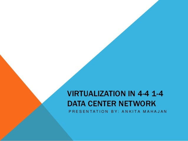 VIRTUALIZATION IN 4-4 1-4  DATA CENTER NETWORK  P R E S E N T A T I O N B Y : A N K I T A M A H A J A N