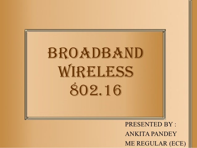 BROADBAND WIRELESS  802.16       PRESENTED BY :       ANKITA PANDEY       ME REGULAR (ECE)
