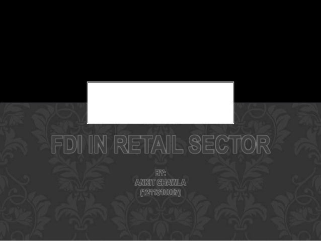 FDI IN RETAIL SECTOR             BY:       ANKIT CHAWLA        (1211310007)