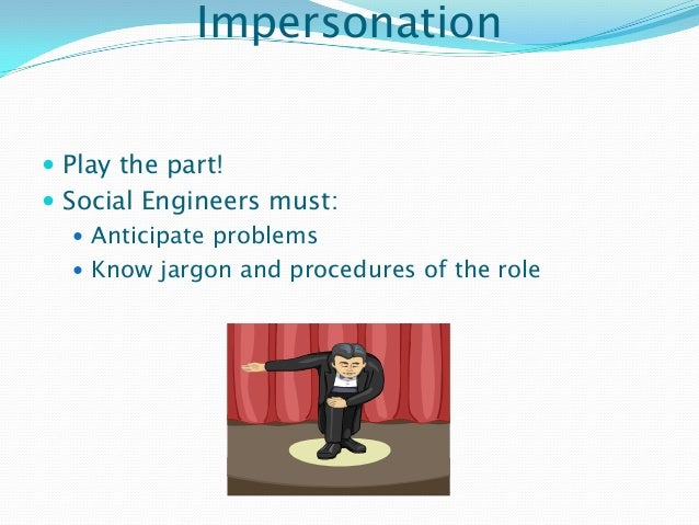 Impersonation  Play the part!  Social Engineers must:  Anticipate problems  Know jargon and procedures of the role