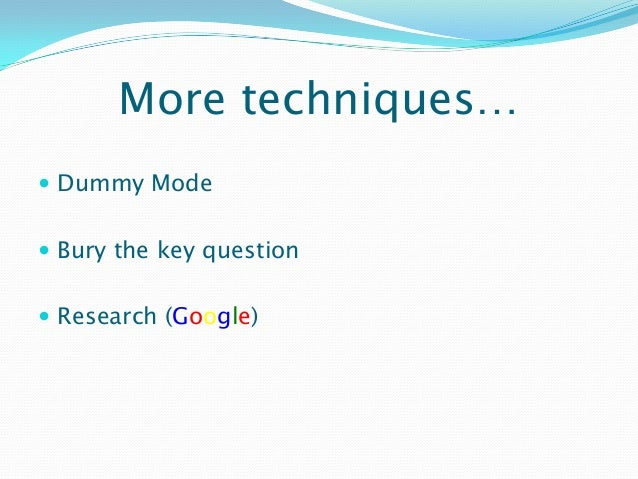 More techniques…  Dummy Mode  Bury the key question  Research (Google)