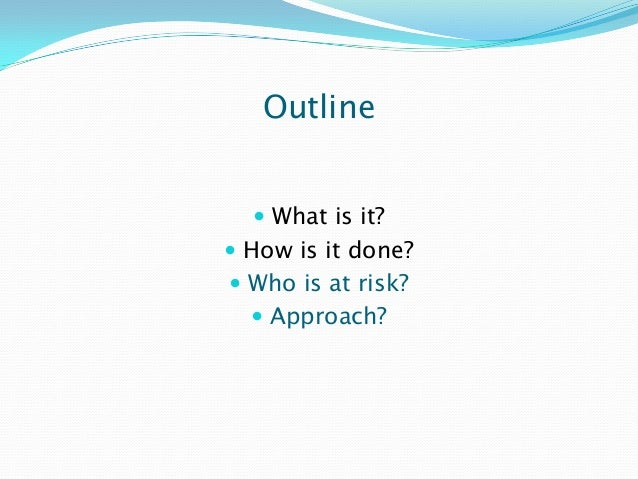 Outline  What is it?  How is it done?  Who is at risk?  Approach?